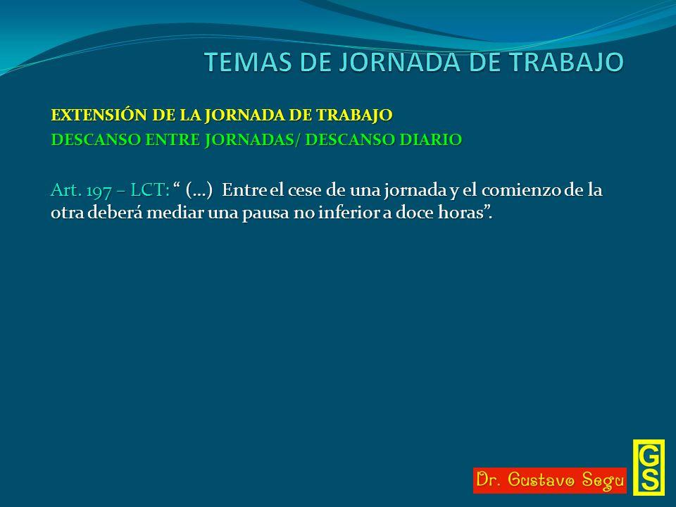 EXTENSIÓN DE LA JORNADA DE TRABAJO DESCANSO ENTRE JORNADAS/ DESCANSO DIARIO Art. 197 – LCT: (…) Entre el cese de una jornada y el comienzo de la otra