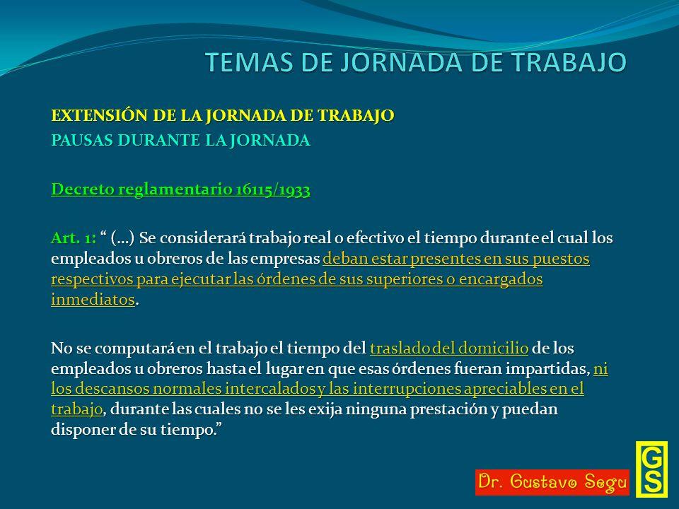 EXTENSIÓN DE LA JORNADA DE TRABAJO PAUSAS DURANTE LA JORNADA Decreto reglamentario 16115/1933 Art. 1: (…) Se considerará trabajo real o efectivo el ti