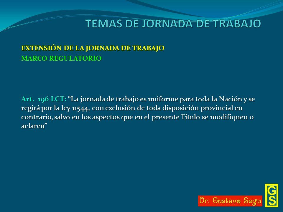 EXTENSIÓN DE LA JORNADA DE TRABAJO MARCO REGULATORIO Art. 196 LCT: La jornada de trabajo es uniforme para toda la Nación y se regirá por la ley 11544,
