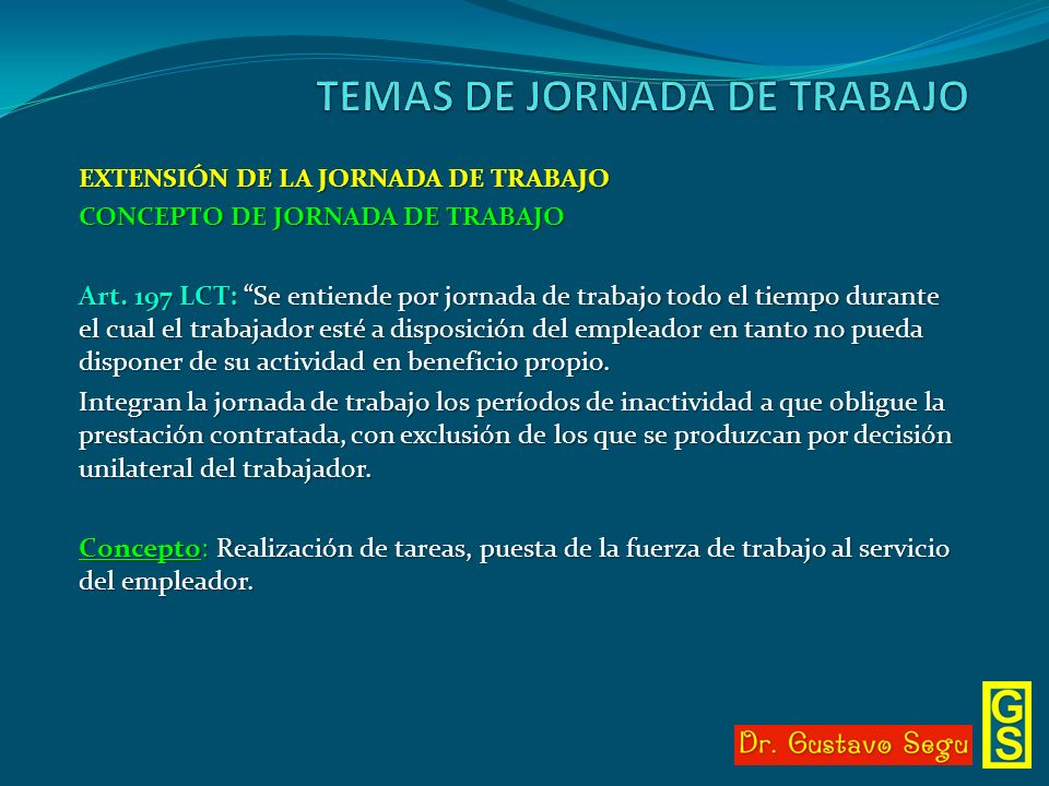 EXTENSIÓN DE LA JORNADA DE TRABAJO CONCEPTO DE JORNADA DE TRABAJO Art. 197 LCT: Se entiende por jornada de trabajo todo el tiempo durante el cual el t