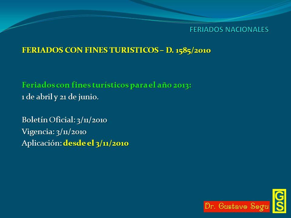 FERIADOS CON FINES TURISTICOS – D. 1585/2010 Feriados con fines turísticos para el año 2013: 1 de abril y 21 de junio. Boletín Oficial: 3/11/2010 Vige