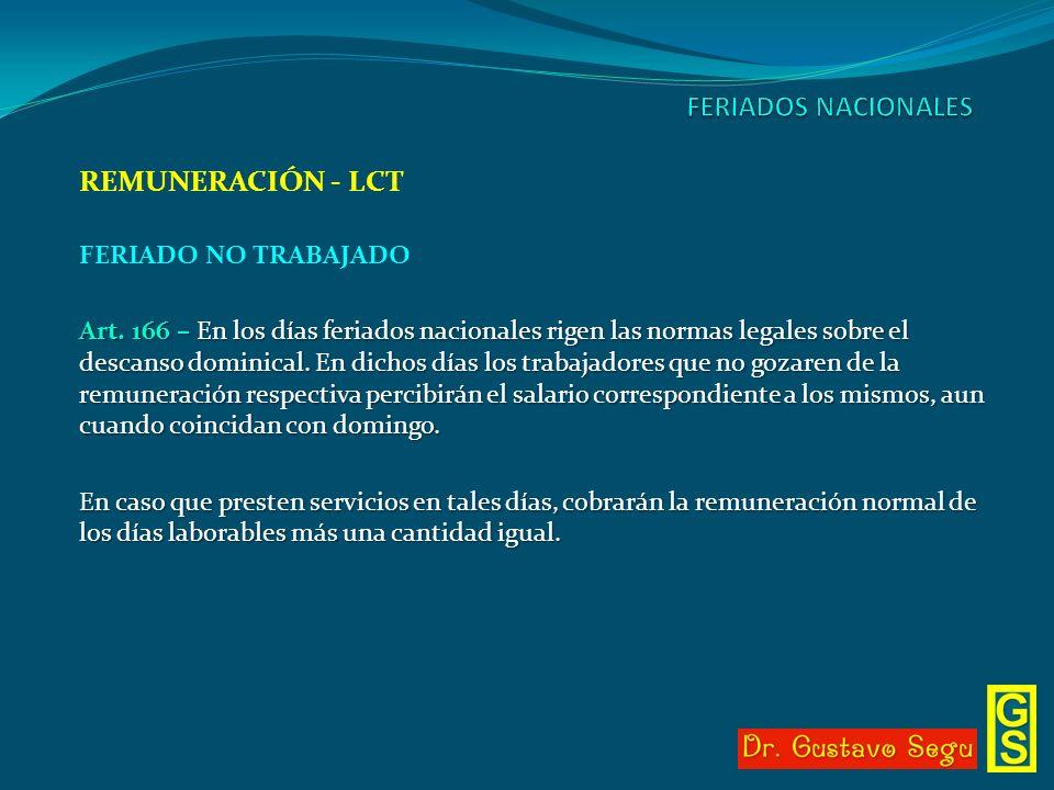 REMUNERACIÓN - LCT FERIADO NO TRABAJADO Art. 166 – En los días feriados nacionales rigen las normas legales sobre el descanso dominical. En dichos día