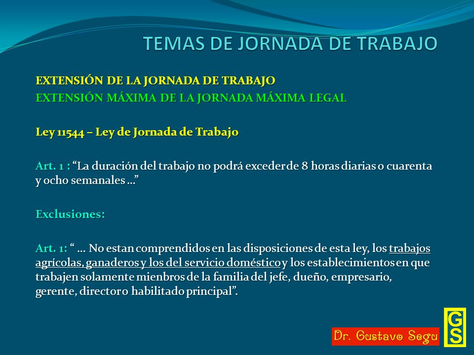 EXTENSIÓN DE LA JORNADA DE TRABAJO EXTENSIÓN MÁXIMA DE LA JORNADA MÁXIMA LEGAL Ley 11544 – Ley de Jornada de Trabajo Art. 1 : La duración del trabajo