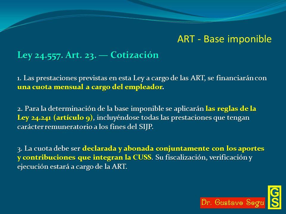 ART - Base imponible Ley 24.557. Art. 23. Cotización 1. Las prestaciones previstas en esta Ley a cargo de las ART, se financiarán con una cuota mensua