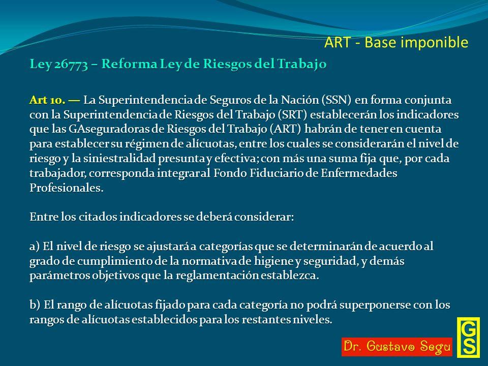 ART - Base imponible Ley 26773 – Reforma Ley de Riesgos del Trabajo Art 10. La Superintendencia de Seguros de la Nación (SSN) en forma conjunta con la