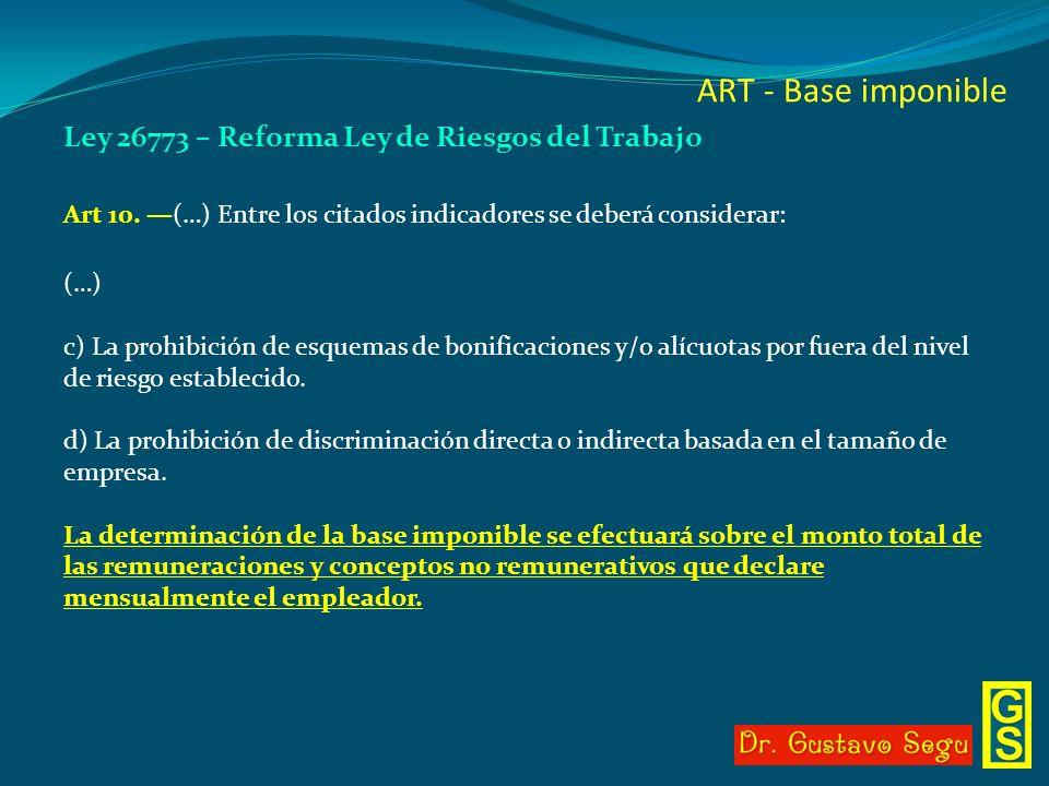 ART - Base imponible Ley 26773 – Reforma Ley de Riesgos del Trabajo Art 10. (…) Entre los citados indicadores se deberá considerar: (…) c) La prohibic
