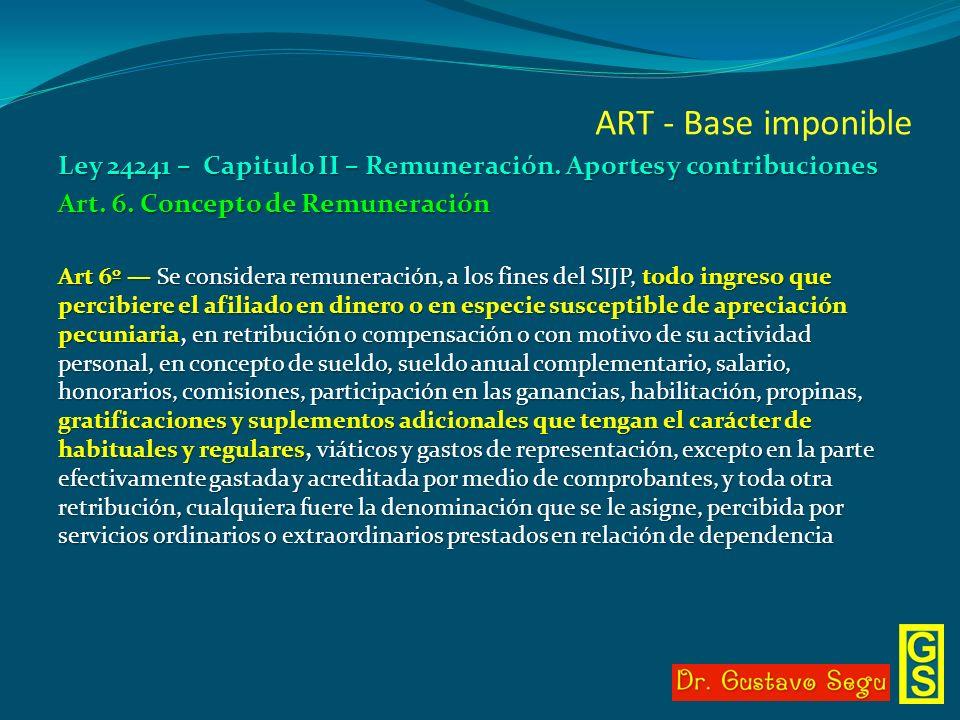 ART - Base imponible Ley 24241 – Capitulo II – Remuneración. Aportes y contribuciones Art. 6. Concepto de Remuneración Art 6º Se considera remuneració