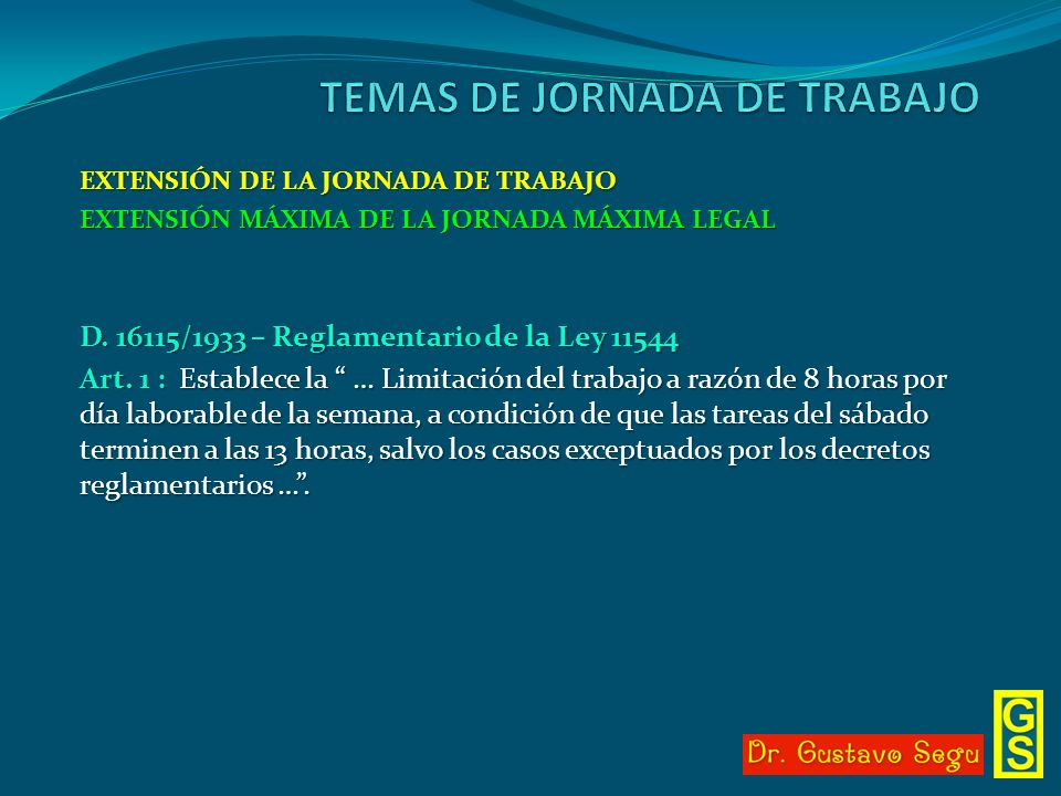 EXTENSIÓN DE LA JORNADA DE TRABAJO EXTENSIÓN MÁXIMA DE LA JORNADA MÁXIMA LEGAL D. 16115/1933 – Reglamentario de la Ley 11544 Art. 1 : Establece la … L