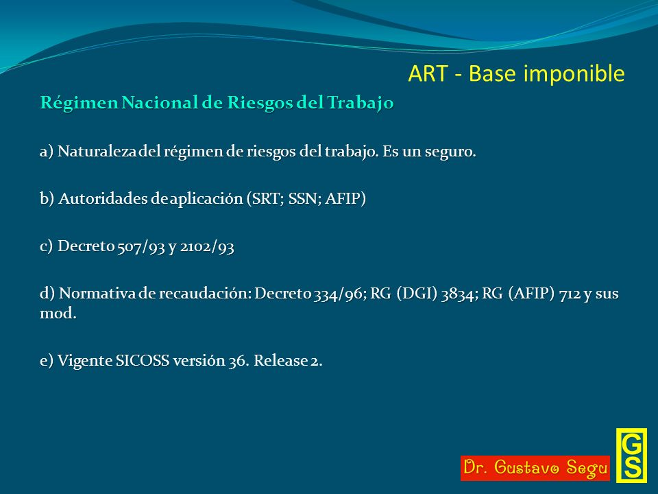 ART - Base imponible Régimen Nacional de Riesgos del Trabajo a) Naturaleza del régimen de riesgos del trabajo. Es un seguro. b) Autoridades de aplicac