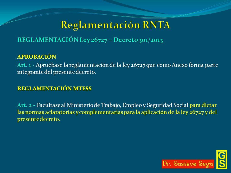 REGLAMENTACIÓN Ley 26727 – Decreto 301/2013 APROBACIÓN Art. 1 - Apruébase la reglamentación de la ley 26727 que como Anexo forma parte integrante del