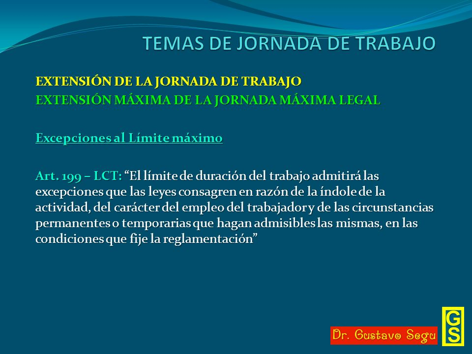 EXTENSIÓN DE LA JORNADA DE TRABAJO EXTENSIÓN MÁXIMA DE LA JORNADA MÁXIMA LEGAL Excepciones al Límite máximo Art. 199 – LCT: El límite de duración del
