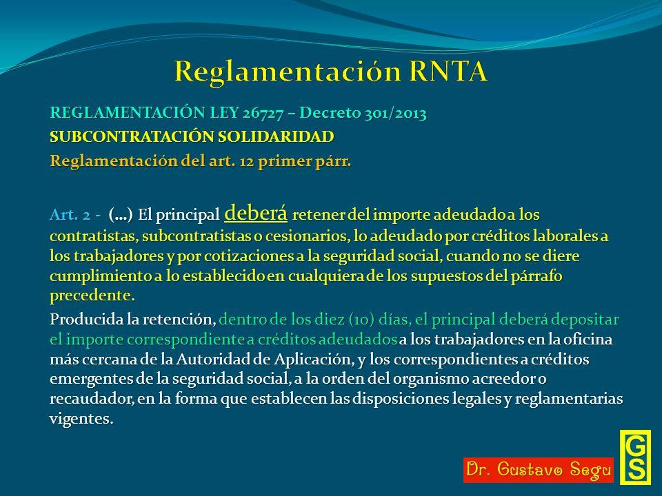 REGLAMENTACIÓN LEY 26727 – Decreto 301/2013 SUBCONTRATACIÓN SOLIDARIDAD Reglamentación del art. 12 primer párr. Art. 2 - (…) El principal deberá reten