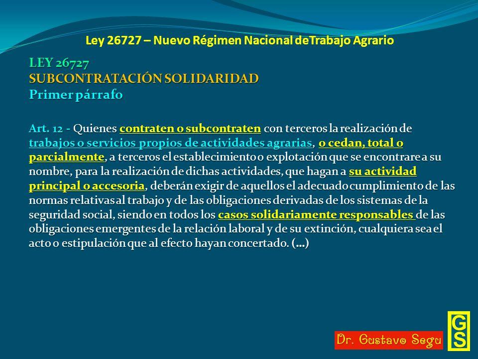 Ley 26727 – Nuevo Régimen Nacional deTrabajo Agrario LEY 26727 SUBCONTRATACIÓN SOLIDARIDAD Primer párrafo Art. 12 - Quienes contraten o subcontraten c