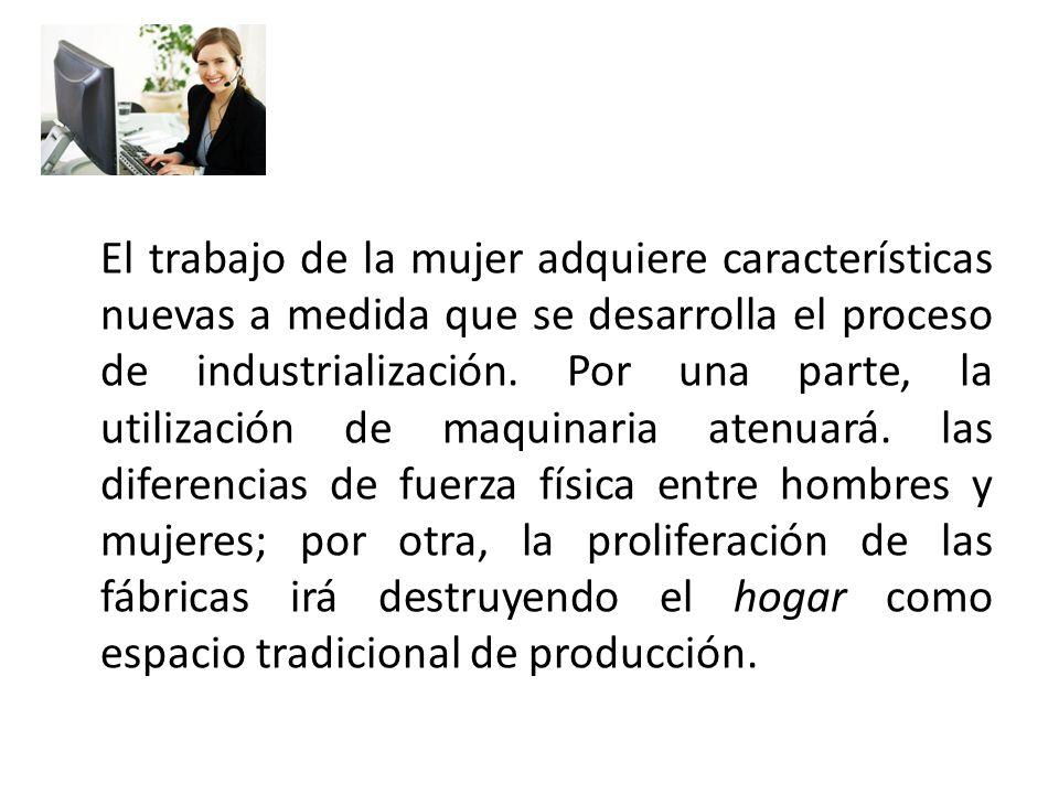 El trabajo de la mujer adquiere características nuevas a medida que se desarrolla el proceso de industrialización. Por una parte, la utilización de ma