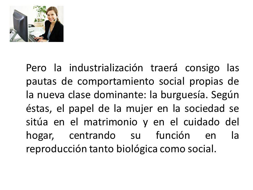 Pero la industrialización traerá consigo las pautas de comportamiento social propias de la nueva clase dominante: la burguesía. Según éstas, el papel
