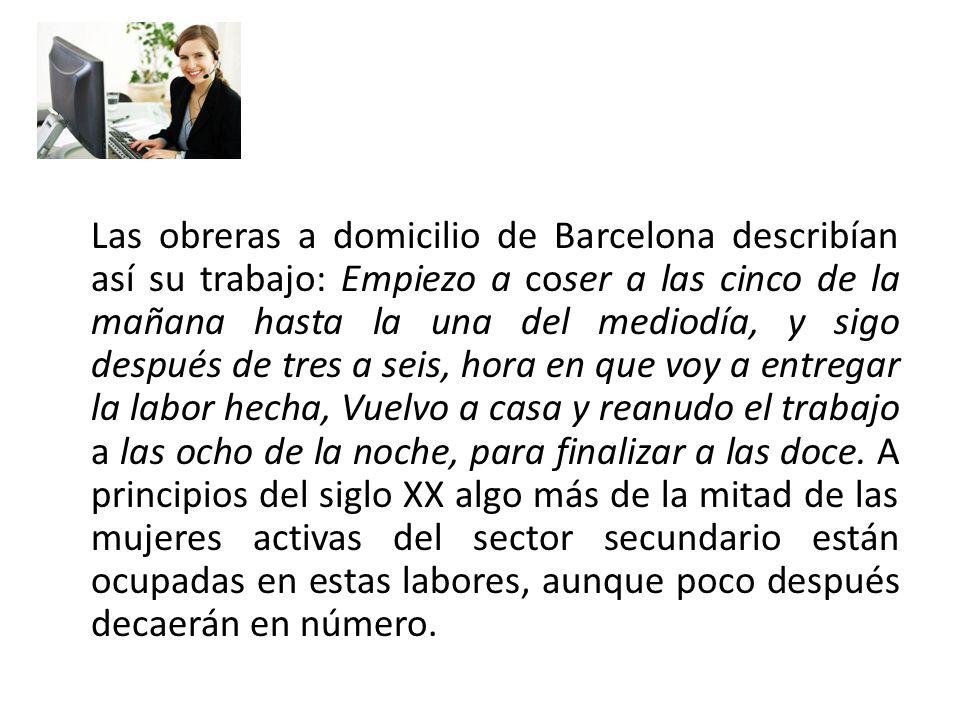 Las obreras a domicilio de Barcelona describían así su trabajo: Empiezo a coser a las cinco de la mañana hasta la una del mediodía, y sigo después de