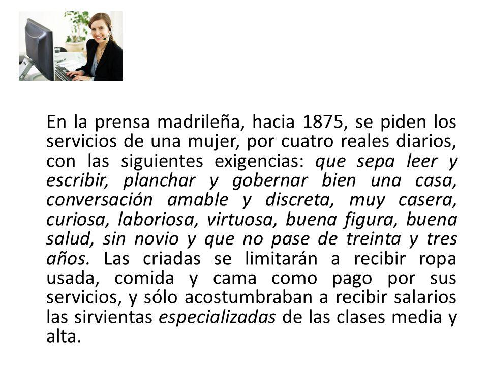 En la prensa madrileña, hacia 1875, se piden los servicios de una mujer, por cuatro reales diarios, con las siguientes exigencias: que sepa leer y esc