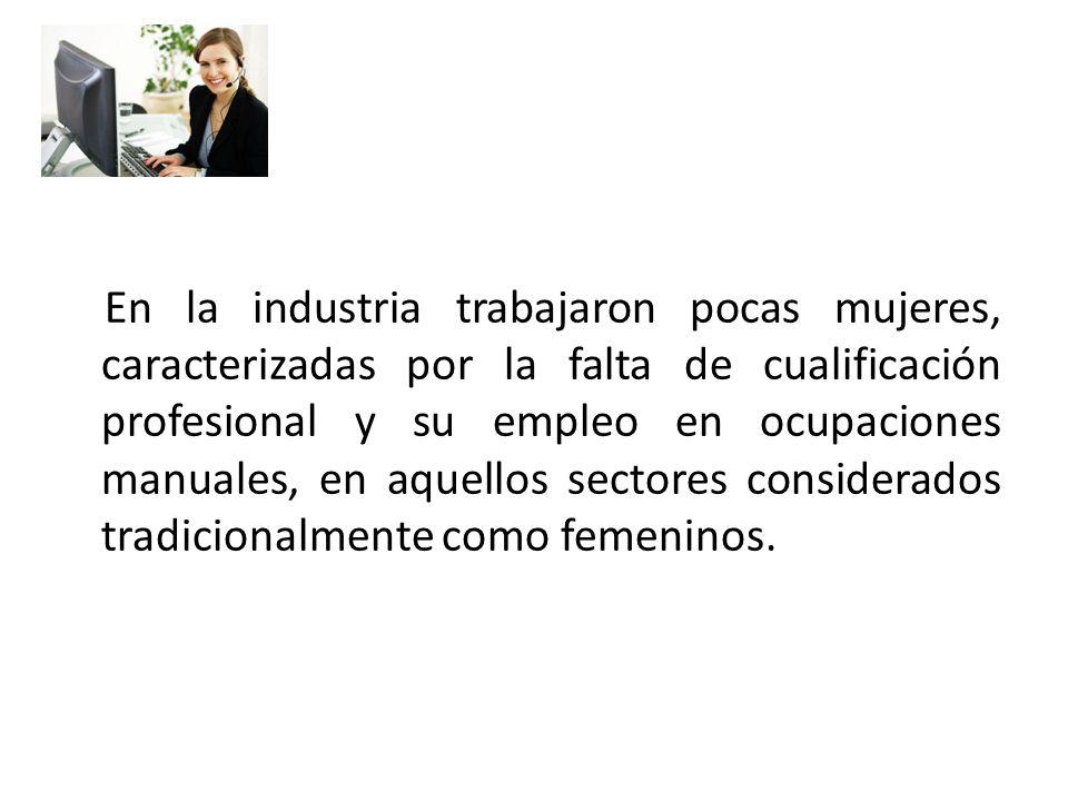 En la industria trabajaron pocas mujeres, caracterizadas por la falta de cualificación profesional y su empleo en ocupaciones manuales, en aquellos se
