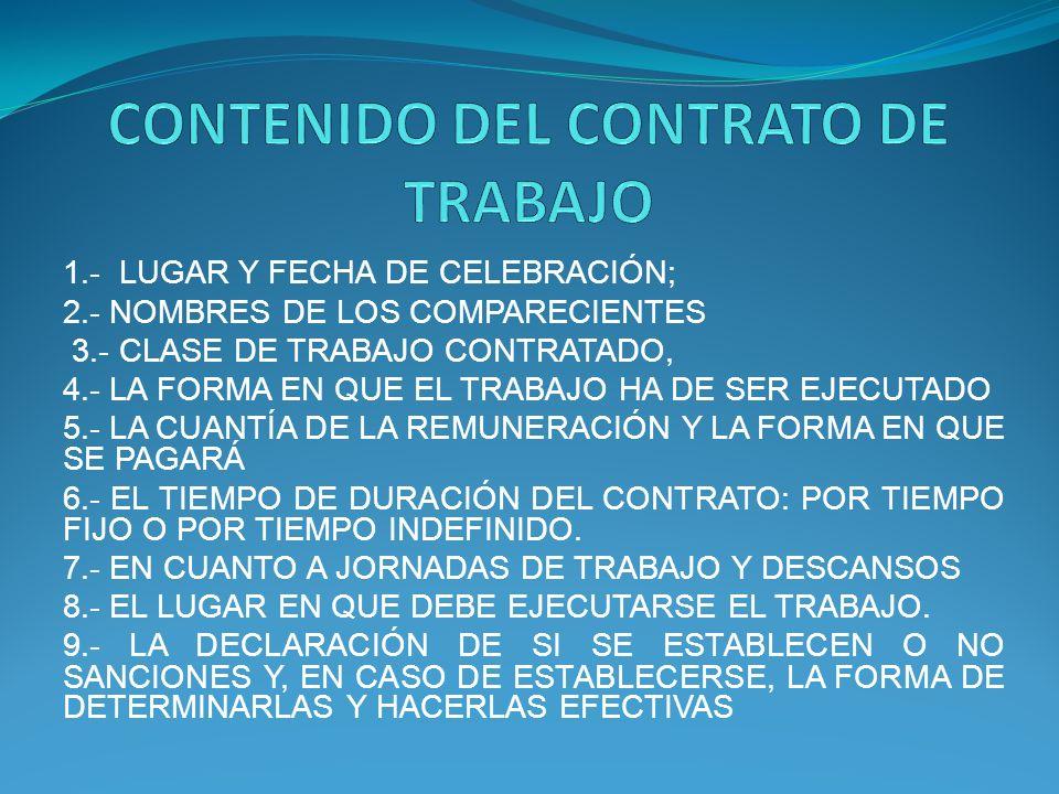 1.- LUGAR Y FECHA DE CELEBRACIÓN; 2.- NOMBRES DE LOS COMPARECIENTES 3.- CLASE DE TRABAJO CONTRATADO, 4.- LA FORMA EN QUE EL TRABAJO HA DE SER EJECUTADO 5.- LA CUANTÍA DE LA REMUNERACIÓN Y LA FORMA EN QUE SE PAGARÁ 6.- EL TIEMPO DE DURACIÓN DEL CONTRATO: POR TIEMPO FIJO O POR TIEMPO INDEFINIDO.