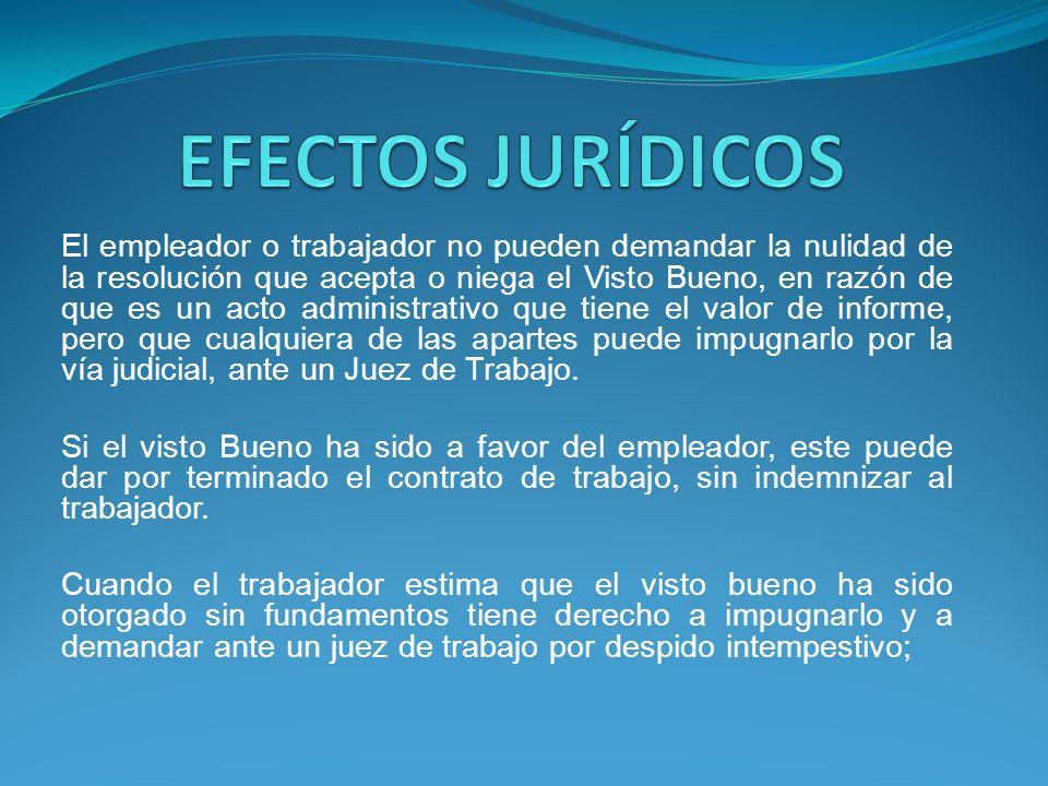 El empleador o trabajador no pueden demandar la nulidad de la resolución que acepta o niega el Visto Bueno, en razón de que es un acto administrativo que tiene el valor de informe, pero que cualquiera de las apartes puede impugnarlo por la vía judicial, ante un Juez de Trabajo.
