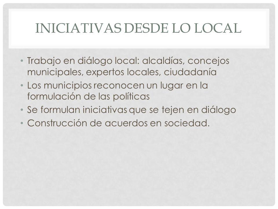 INICIATIVAS DESDE LO LOCAL Trabajo en diálogo local: alcaldías, concejos municipales, expertos locales, ciudadanía Los municipios reconocen un lugar en la formulación de las políticas Se formulan iniciativas que se tejen en diálogo Construcción de acuerdos en sociedad.