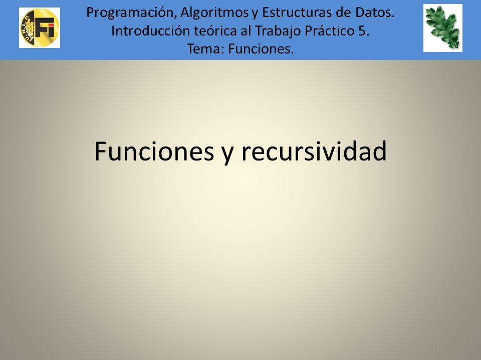 Funciones y recursividad Programación, Algoritmos y Estructuras de Datos. Introducción teórica al Trabajo Práctico 5. Tema: Funciones.
