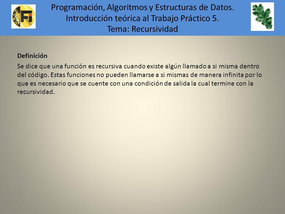 Definición Se dice que una función es recursiva cuando existe algún llamado a si misma dentro del código. Estas funciones no pueden llamarse a si mism