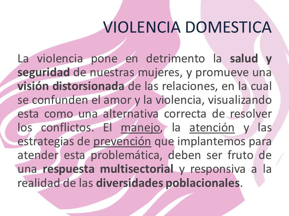 VIOLENCIA DOMESTICA La violencia pone en detrimento la salud y seguridad de nuestras mujeres, y promueve una visión distorsionada de las relaciones, en la cual se confunden el amor y la violencia, visualizando esta como una alternativa correcta de resolver los conflictos.