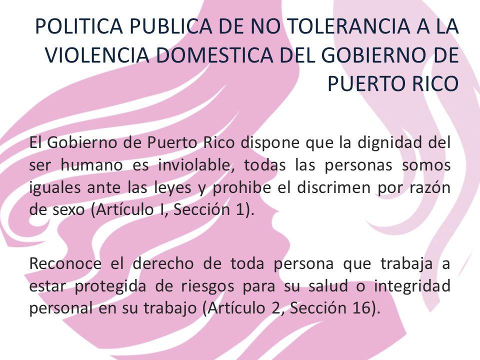 POLITICA PUBLICA DE NO TOLERANCIA A LA VIOLENCIA DOMESTICA DEL GOBIERNO DE PUERTO RICO El Gobierno de Puerto Rico dispone que la dignidad del ser humano es inviolable, todas las personas somos iguales ante las leyes y prohibe el discrimen por razón de sexo (Artículo I, Sección 1).