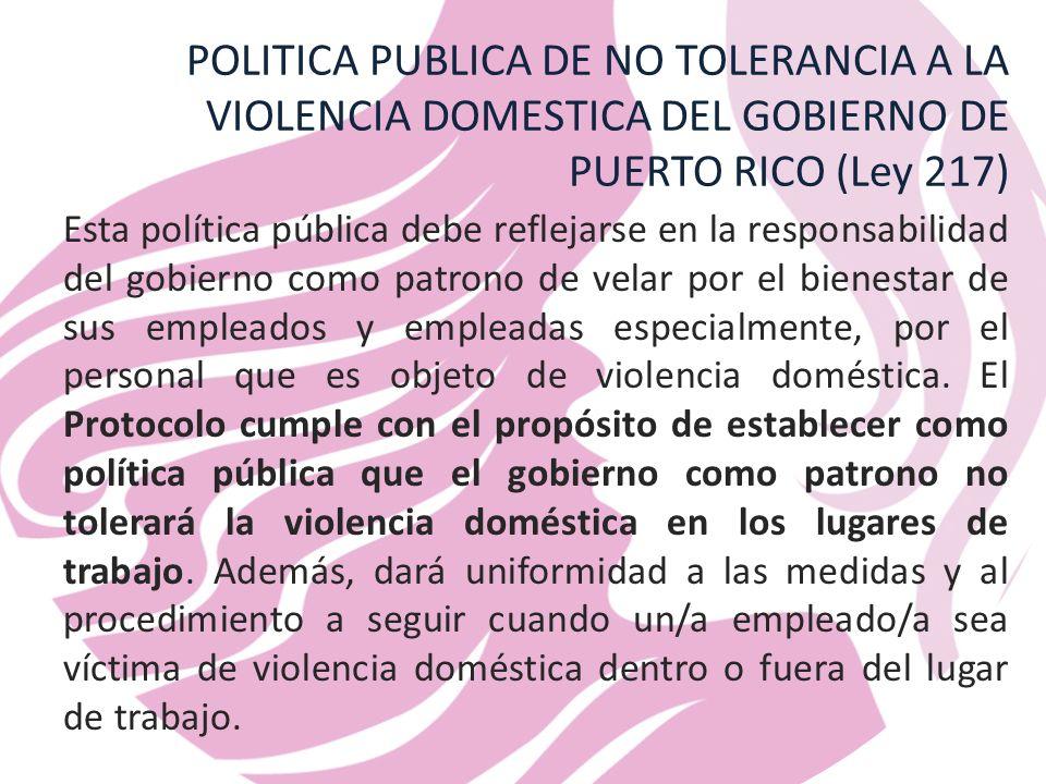 POLITICA PUBLICA DE NO TOLERANCIA A LA VIOLENCIA DOMESTICA DEL GOBIERNO DE PUERTO RICO (Ley 217) Esta política pública debe reflejarse en la responsabilidad del gobierno como patrono de velar por el bienestar de sus empleados y empleadas especialmente, por el personal que es objeto de violencia doméstica.