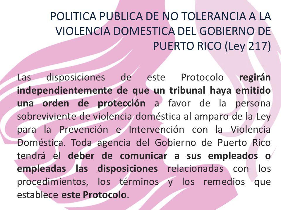 POLITICA PUBLICA DE NO TOLERANCIA A LA VIOLENCIA DOMESTICA DEL GOBIERNO DE PUERTO RICO (Ley 217) Las disposiciones de este Protocolo regirán independientemente de que un tribunal haya emitido una orden de protección a favor de la persona sobreviviente de violencia doméstica al amparo de la Ley para la Prevención e Intervención con la Violencia Doméstica.