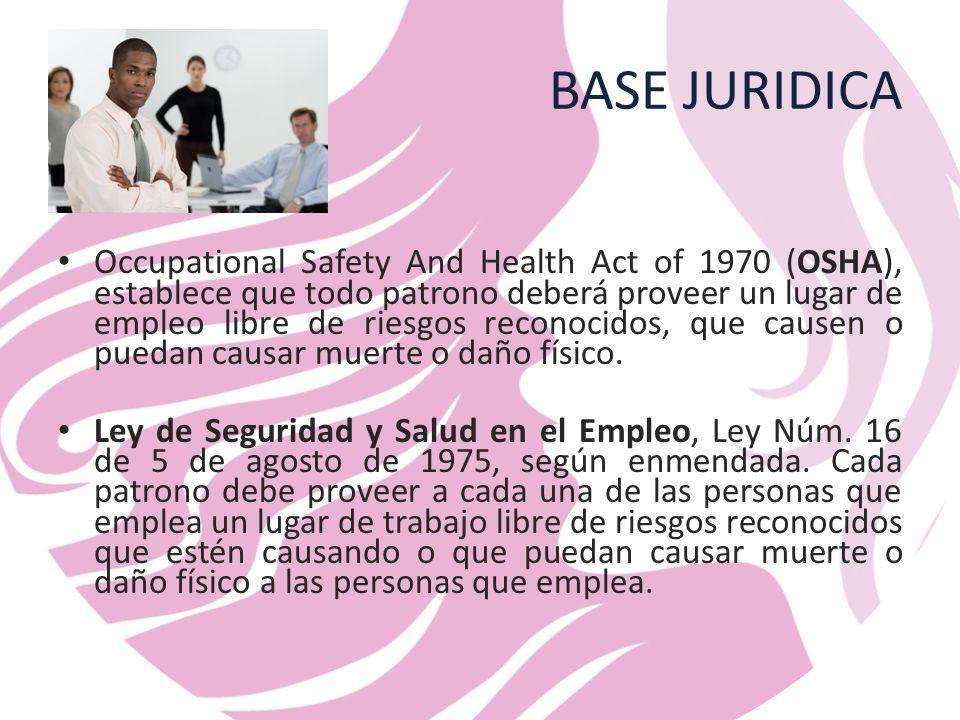 BASE JURIDICA Occupational Safety And Health Act of 1970 (OSHA), establece que todo patrono deberá proveer un lugar de empleo libre de riesgos reconocidos, que causen o puedan causar muerte o daño físico.