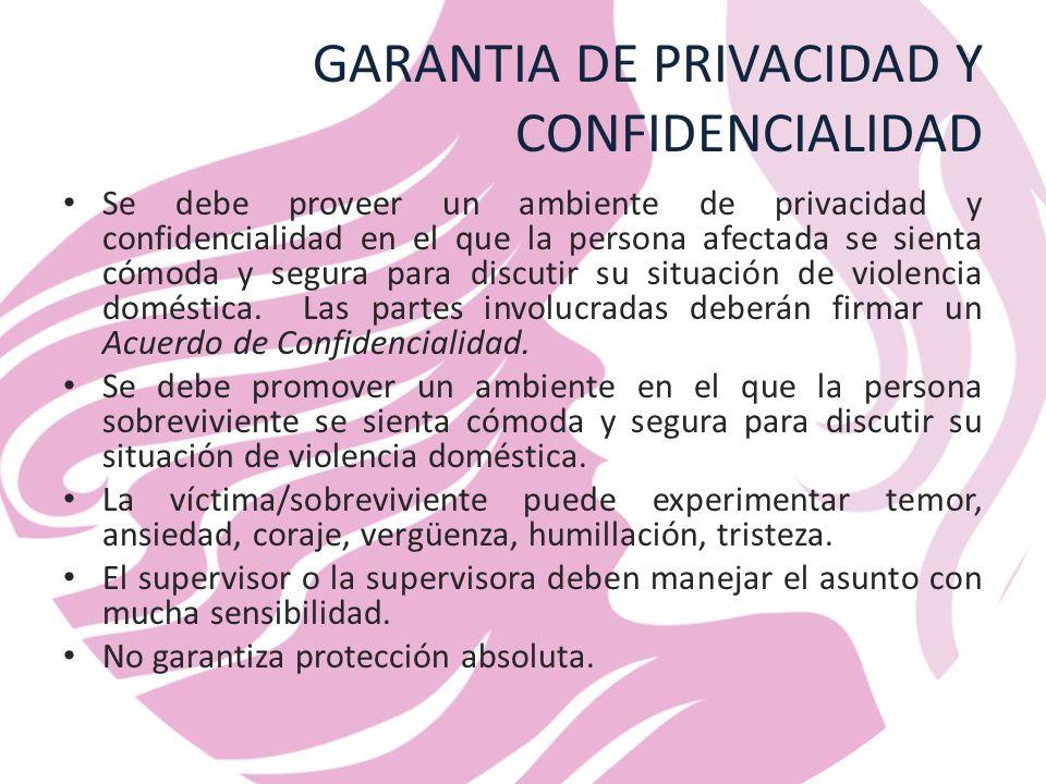 GARANTIA DE PRIVACIDAD Y CONFIDENCIALIDAD Se debe proveer un ambiente de privacidad y confidencialidad en el que la persona afectada se sienta cómoda y segura para discutir su situación de violencia doméstica.