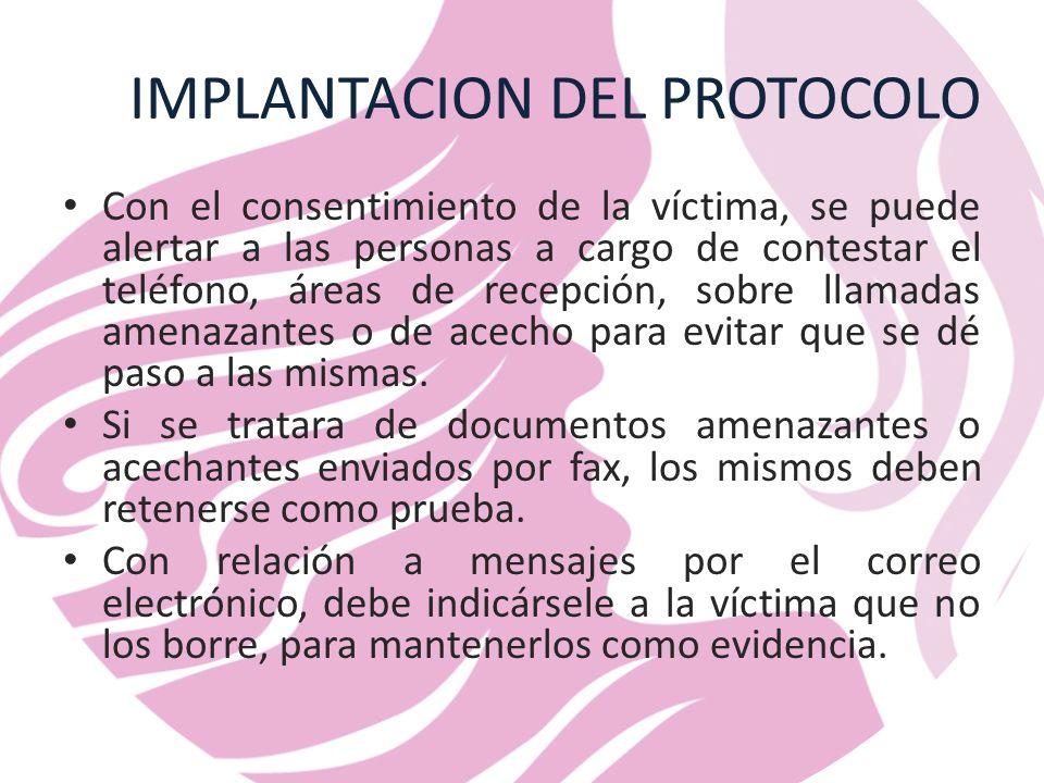 IMPLANTACION DEL PROTOCOLO Con el consentimiento de la víctima, se puede alertar a las personas a cargo de contestar el teléfono, áreas de recepción, sobre llamadas amenazantes o de acecho para evitar que se dé paso a las mismas.