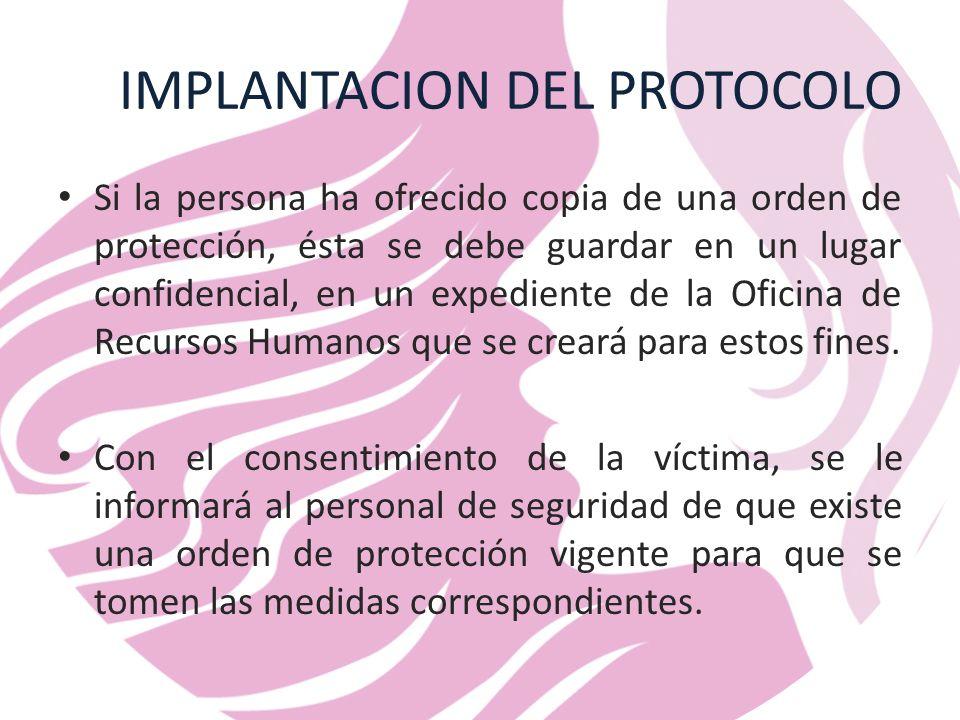 IMPLANTACION DEL PROTOCOLO Si la persona ha ofrecido copia de una orden de protección, ésta se debe guardar en un lugar confidencial, en un expediente de la Oficina de Recursos Humanos que se creará para estos fines.