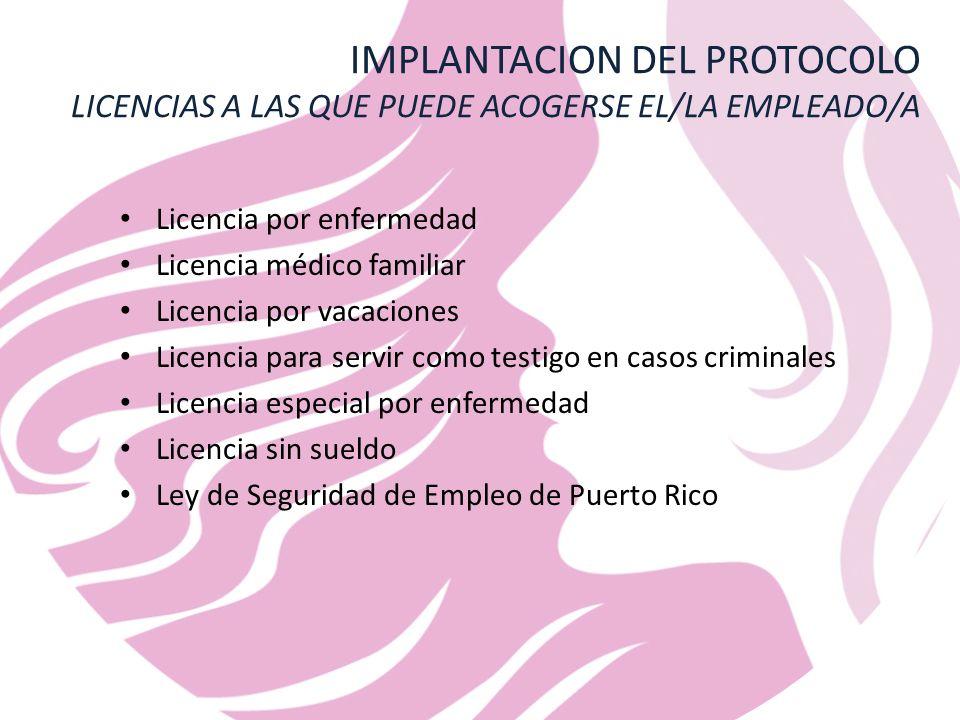 IMPLANTACION DEL PROTOCOLO LICENCIAS A LAS QUE PUEDE ACOGERSE EL/LA EMPLEADO/A Licencia por enfermedad Licencia médico familiar Licencia por vacaciones Licencia para servir como testigo en casos criminales Licencia especial por enfermedad Licencia sin sueldo Ley de Seguridad de Empleo de Puerto Rico
