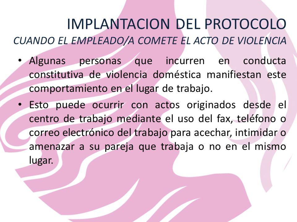IMPLANTACION DEL PROTOCOLO CUANDO EL EMPLEADO/A COMETE EL ACTO DE VIOLENCIA Algunas personas que incurren en conducta constitutiva de violencia doméstica manifiestan este comportamiento en el lugar de trabajo.