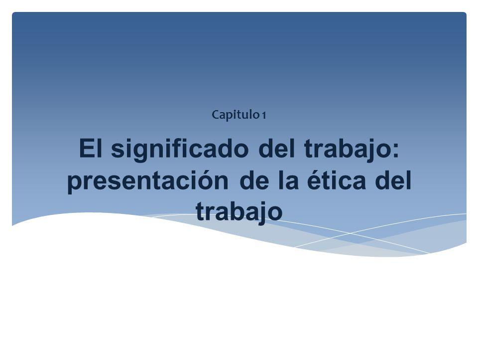 El significado del trabajo: presentación de la ética del trabajo Capitulo 1