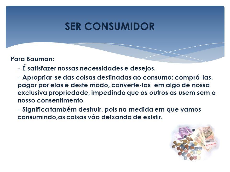 Para Bauman: - É satisfazer nossas necessidades e desejos. - Apropriar-se das coisas destinadas ao consumo: comprá-las, pagar por elas e deste modo, c