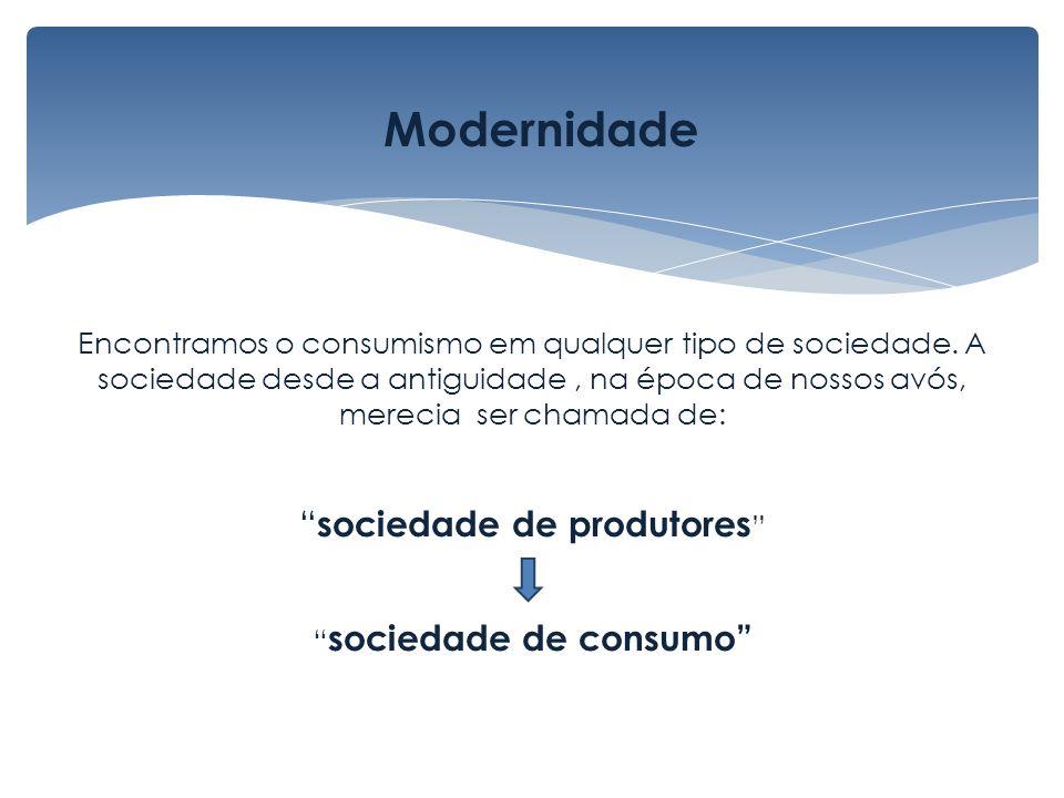 Encontramos o consumismo em qualquer tipo de sociedade. A sociedade desde a antiguidade, na época de nossos avós, merecia ser chamada de: sociedade de