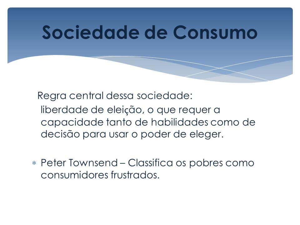 Sociedade de Consumo Regra central dessa sociedade: liberdade de elei ç ão, o que requer a capacidade tanto de habilidades como de decisão para usar o