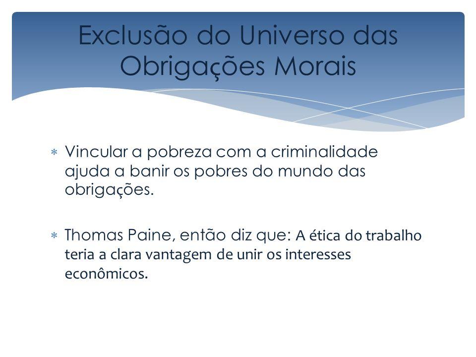 Exclusão do Universo das Obriga ç ões Morais Vincular a pobreza com a criminalidade ajuda a banir os pobres do mundo das obriga ç ões. Thomas Paine, e