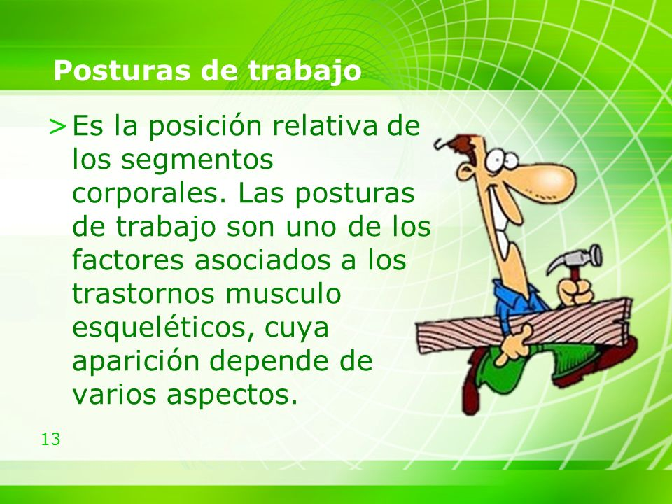 13 Posturas de trabajo >Es la posición relativa de los segmentos corporales.