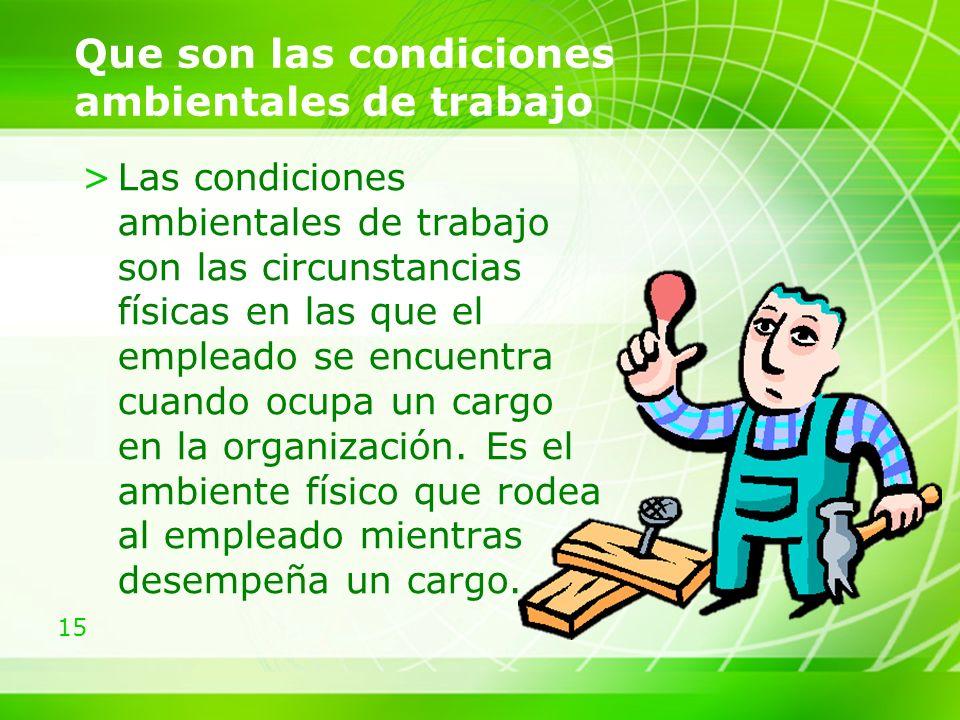15 Que son las condiciones ambientales de trabajo >Las condiciones ambientales de trabajo son las circunstancias físicas en las que el empleado se encuentra cuando ocupa un cargo en la organización.