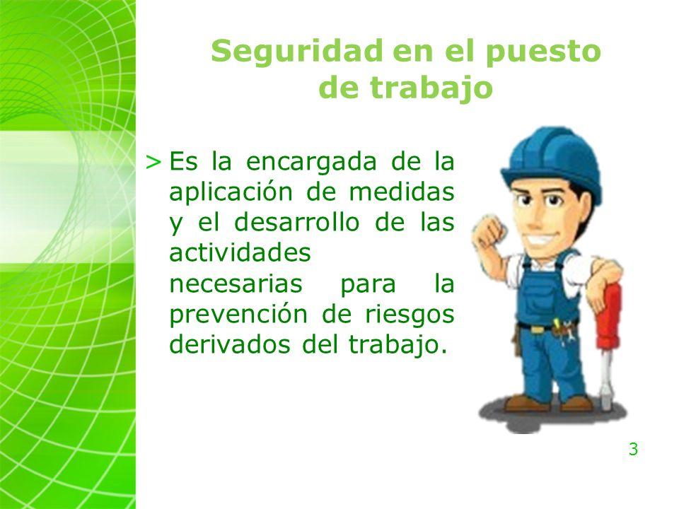3 Seguridad en el puesto de trabajo >Es la encargada de la aplicación de medidas y el desarrollo de las actividades necesarias para la prevención de riesgos derivados del trabajo.