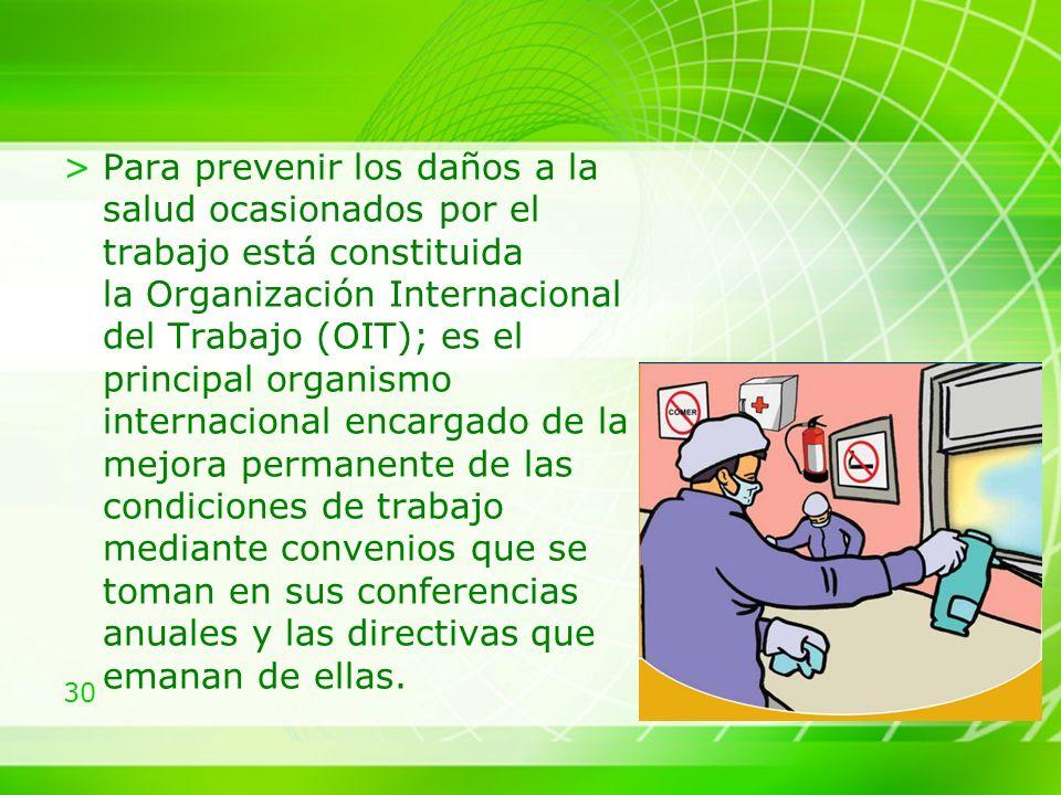 30 >Para prevenir los daños a la salud ocasionados por el trabajo está constituida la Organización Internacional del Trabajo (OIT); es el principal organismo internacional encargado de la mejora permanente de las condiciones de trabajo mediante convenios que se toman en sus conferencias anuales y las directivas que emanan de ellas.