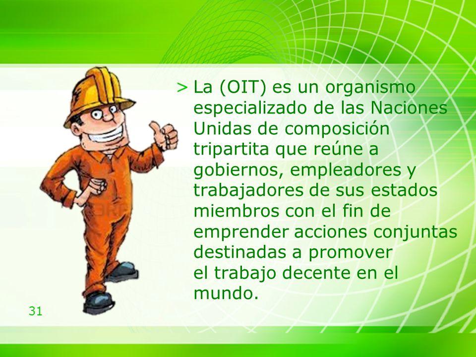 31 >La (OIT) es un organismo especializado de las Naciones Unidas de composición tripartita que reúne a gobiernos, empleadores y trabajadores de sus estados miembros con el fin de emprender acciones conjuntas destinadas a promover el trabajo decente en el mundo.