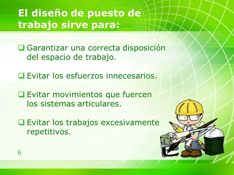 6 El diseño de puesto de trabajo sirve para: Garantizar una correcta disposición del espacio de trabajo.