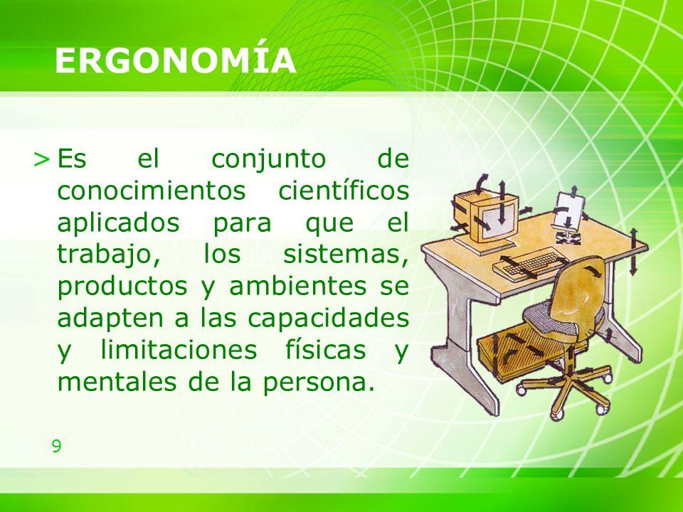 9 >Es el conjunto de conocimientos científicos aplicados para que el trabajo, los sistemas, productos y ambientes se adapten a las capacidades y limitaciones físicas y mentales de la persona.