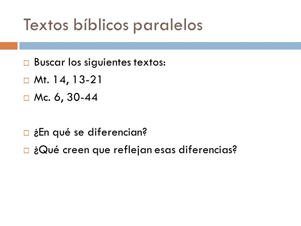 Textos bíblicos paralelos Buscar los siguientes textos: Mt. 14, 13-21 Mc. 6, 30-44 ¿En qué se diferencian? ¿Qué creen que reflejan esas diferencias?